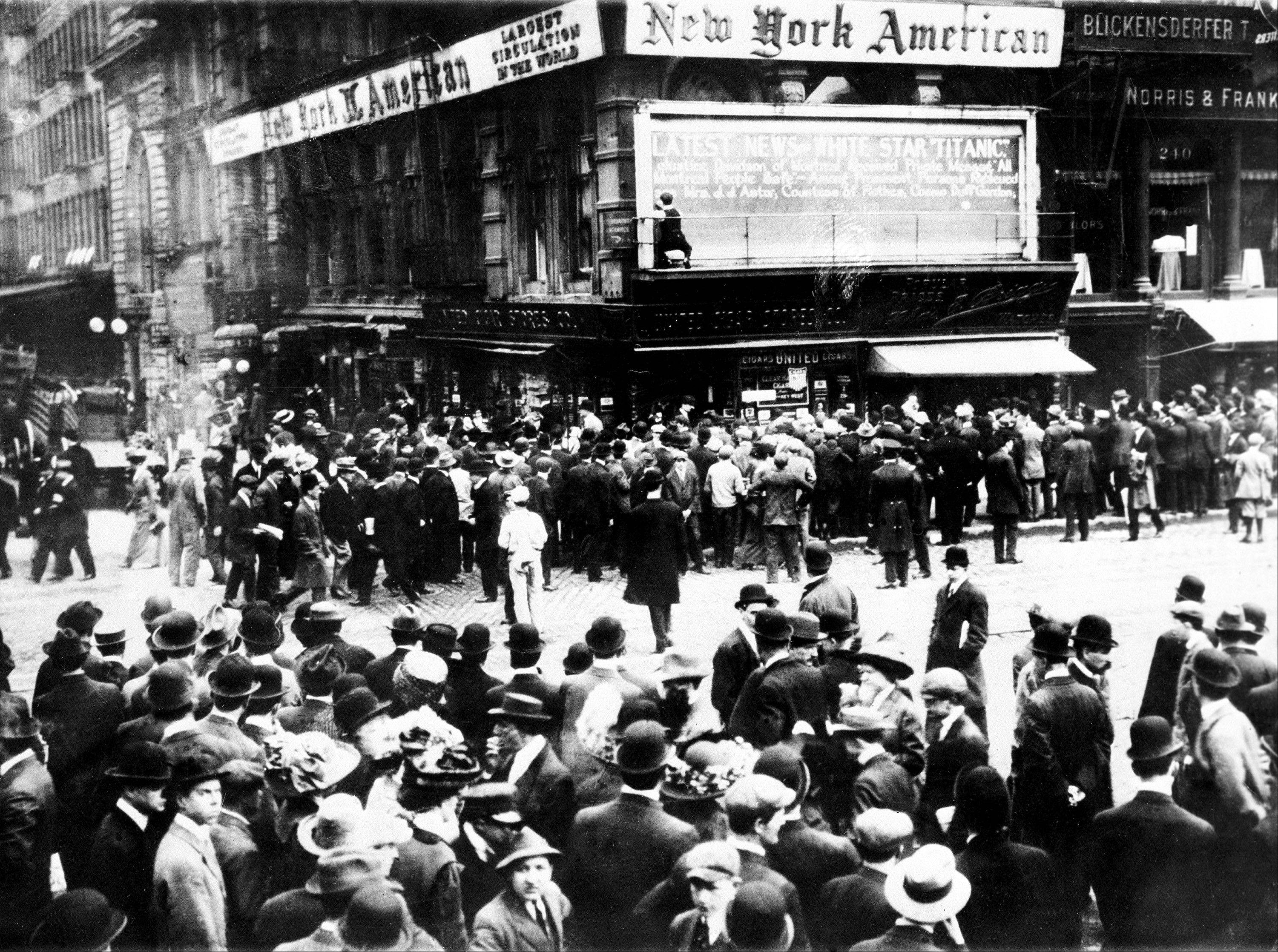 "In this April 1912 file photo, crowds gather around the bulletin board of the New York American newspaper in New York, where the names of people rescued from the sinking Titanic are displayed. It was a news story that would change the news. From the moment that a brief Associated Press dispatch relayed the wireless distress call -- ""Titanic ... reported having struck an iceberg. The steamer said that immediate assistance was required"" -- reporters and editors scrambled. In ways that seem familiar today, they adapted a dawning newsgathering technology and organized saturation coverage and managed to cover what one authority calls ""the first really, truly international news event where anyone anywhere in the world could pick up a newspaper and read about it."""