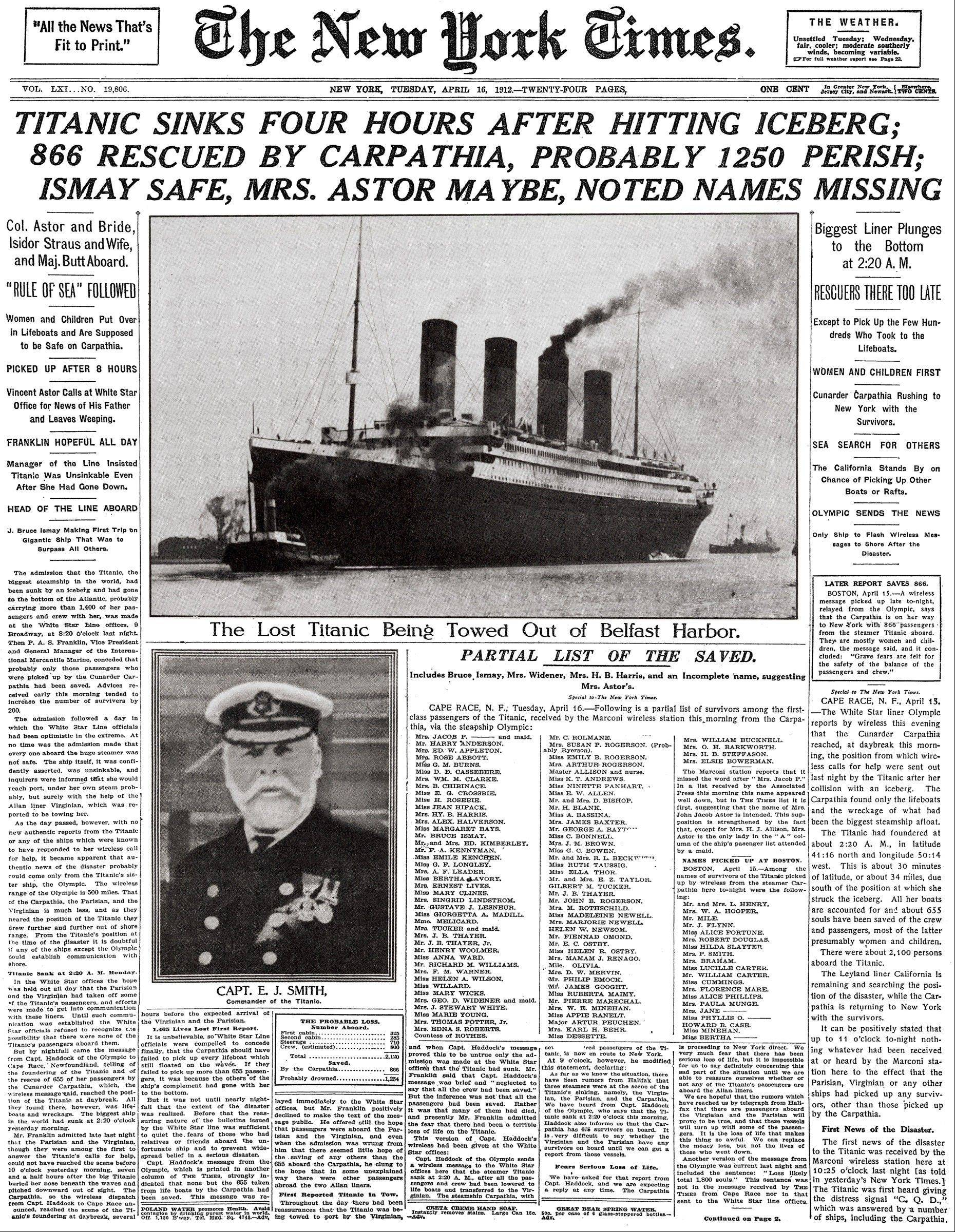 "This image provided by The New York Times shows its April 16, 1912 front page coverage of the Titanic disaster. The largest ship afloat at the time, the Titanic sank in the North Atlantic Ocean on April 15, 1912, after colliding with an iceberg during her maiden voyage from Southampton to New York City. It was a news story that would change the news. From the moment that a brief Associated Press dispatch relayed the wireless distress call -- ""Titanic ... reported having struck an iceberg. The steamer said that immediate assistance was required"" _ reporters and editors scrambled. In ways that seem familiar today, they adapted a dawning newsgathering technology and organized saturation coverage and managed to cover what one authority calls ""the first really, truly international news event where anyone anywhere in the world could pick up a newspaper and read about it."""