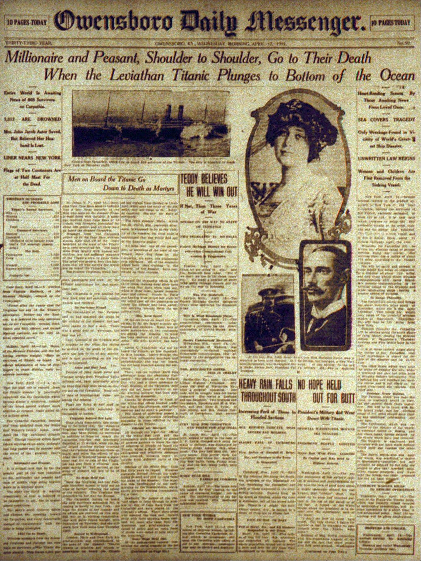 "This Friday, Jan. 23, 1998 file photo shows the Wednesday, April 17, 1912 front page of The Owensboro Daily Messenger headlining news that the Titanic had sunk. It was a news story that would change the news. From the moment that a brief Associated Press dispatch relayed the wireless distress call -- ""Titanic ... reported having struck an iceberg. The steamer said that immediate assistance was required"" -- reporters and editors scrambled. In ways that seem familiar today, they adapted a dawning newsgathering technology and organized saturation coverage and managed to cover what one authority calls ""the first really, truly international news event where anyone anywhere in the world could pick up a newspaper and read about it."""