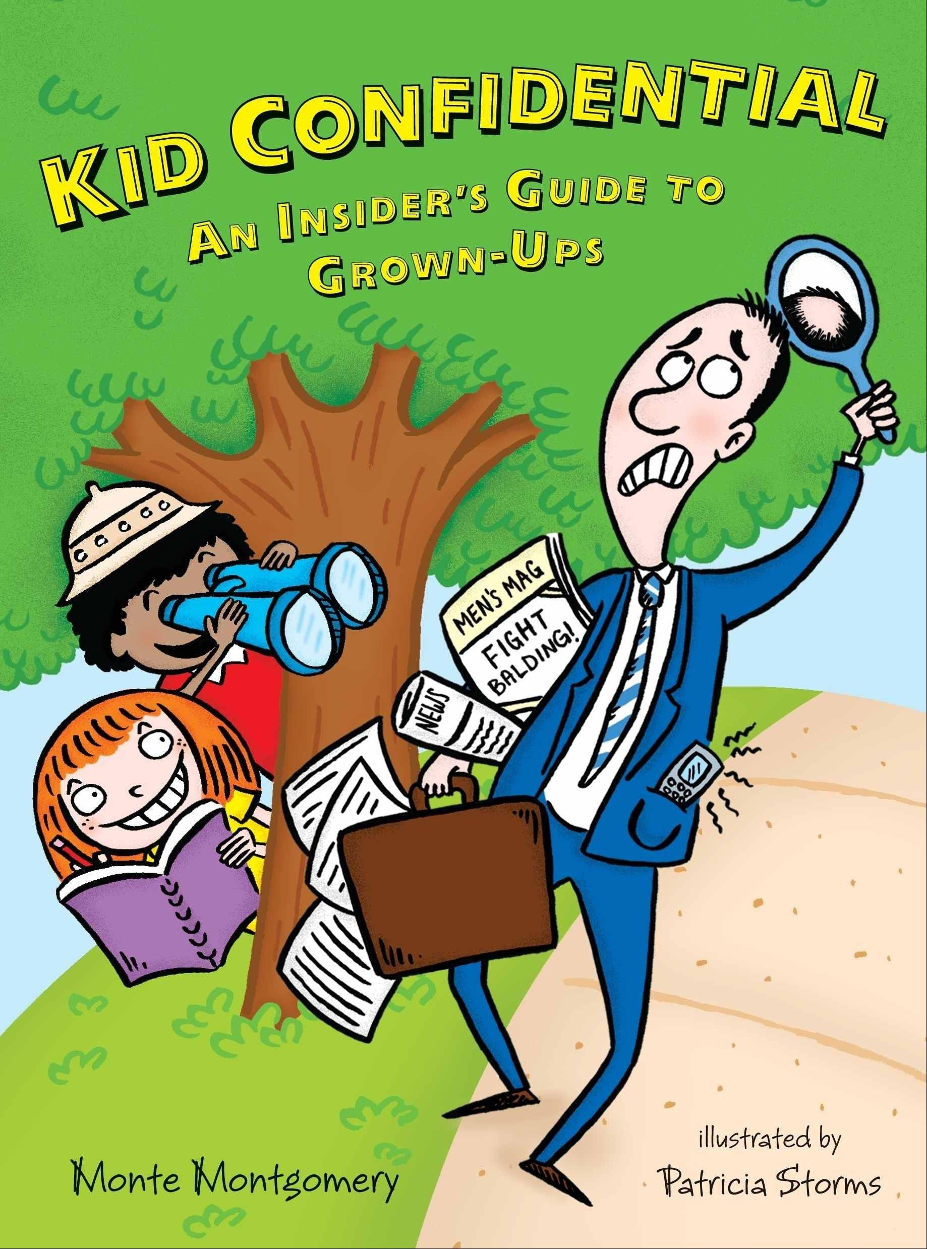 """Kid Confidential: An Insider's Guide to Grown-Ups"" by Monte Montgomery, illustrated by Patricia Storms (Walker & Company, 2012), $8.99, 150 pages."