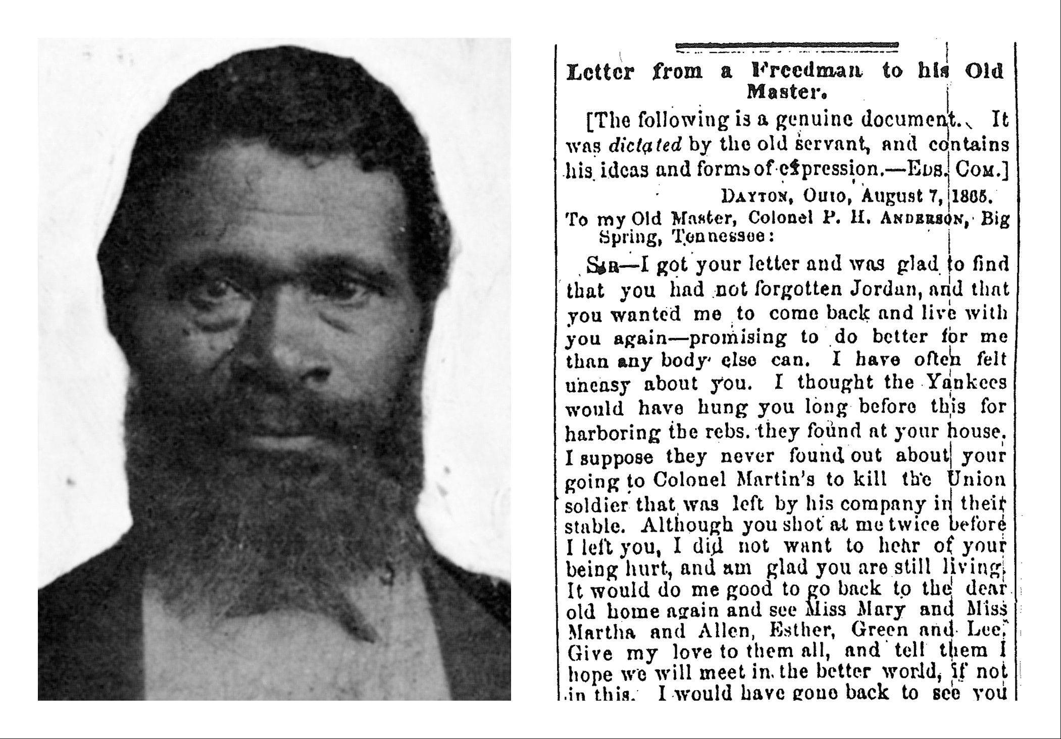 Jordon Anderson, left, is the author of the letter at right dated Aug. 7, 1865, to his former master, Patrick H. Anderson, published in the Cincinnati Commercial newspaper. Jordon Anderson was a former slave who was freed from a Tennessee plantation by Union troops in 1864 and spent his remaining 40 years in Ohio. He lived quietly and likely would have been forgotten if not for the remarkable letter published shortly after the Civil War.