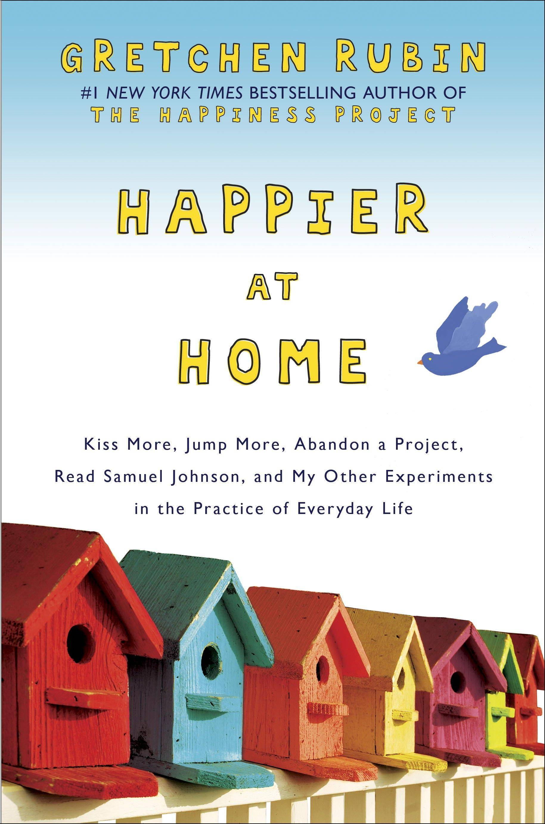 """Happier at Home: Kiss More, Jump More, Abandon a Project, Read Samuel Johnson, and My Other Experiments in the Practice of Everyday Life"" by Gretchen Rubin"