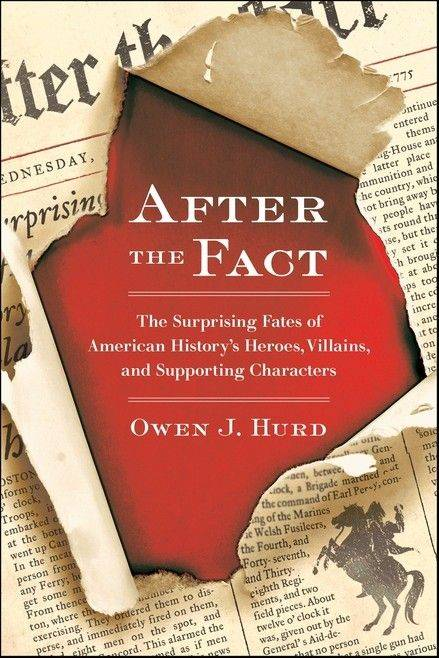 "Owen Hurd's latest book, ""After the Fact: The Surprising Fates of American History's Heroes, Villains and Supporting Characters,"" reveals the unknown endings to stories of major historical figures."