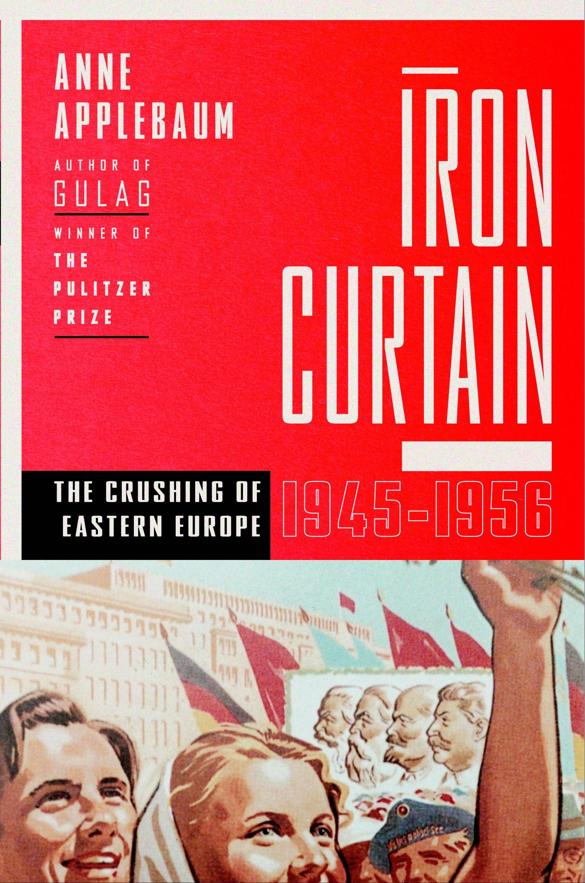 """Iron Curtain: The Crushing of Eastern Europe, 1945-1956"" by Anne Applebaum"