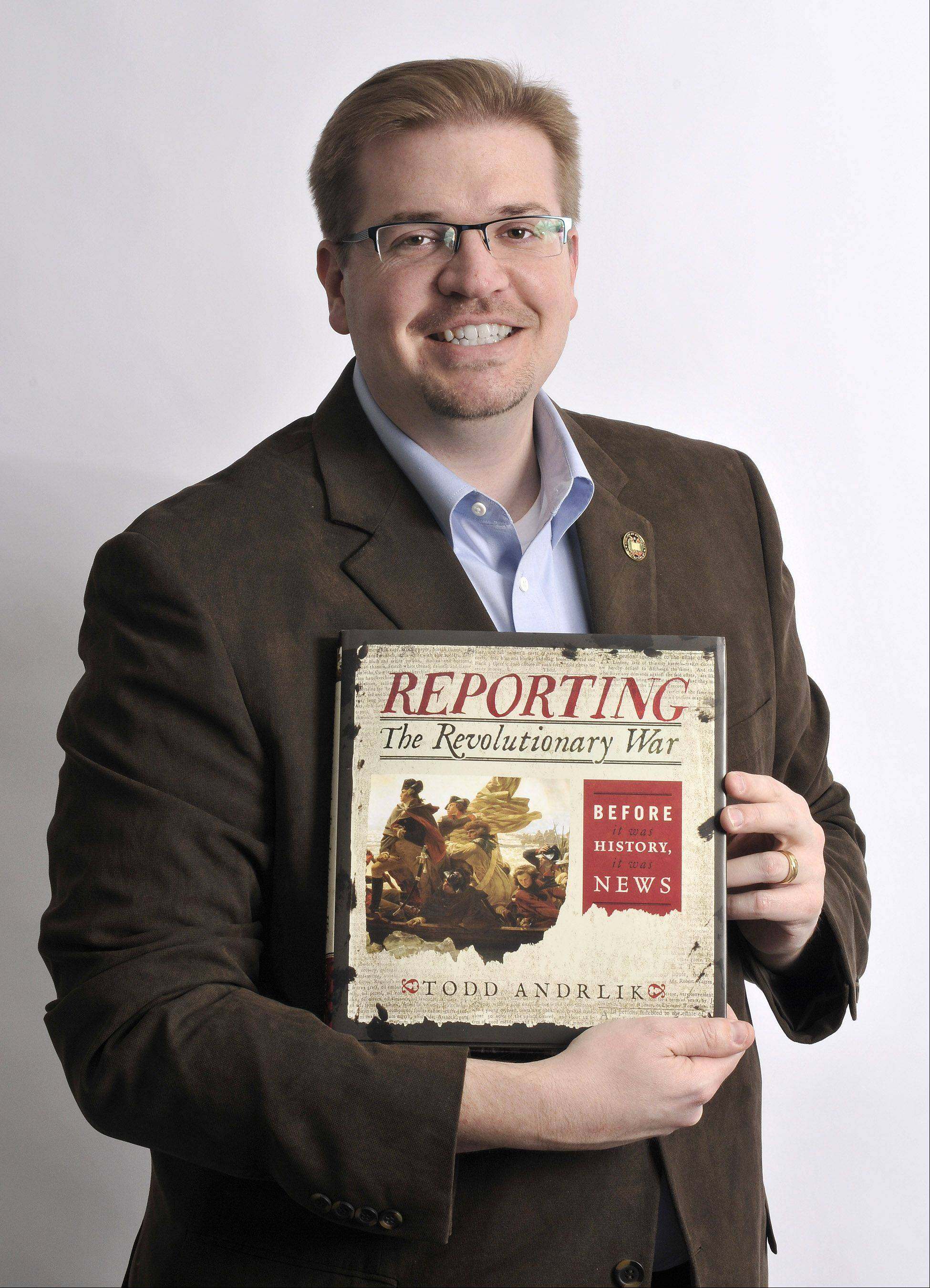 "Todd Andrlik of Oswego collected nearly 500 newspapers from 1763-83 that formed the basis of his book, ""Reporting the Revolutionary War."" Published Nov. 1, the book has been praised by historians and is a featured selection for the History Book Club."