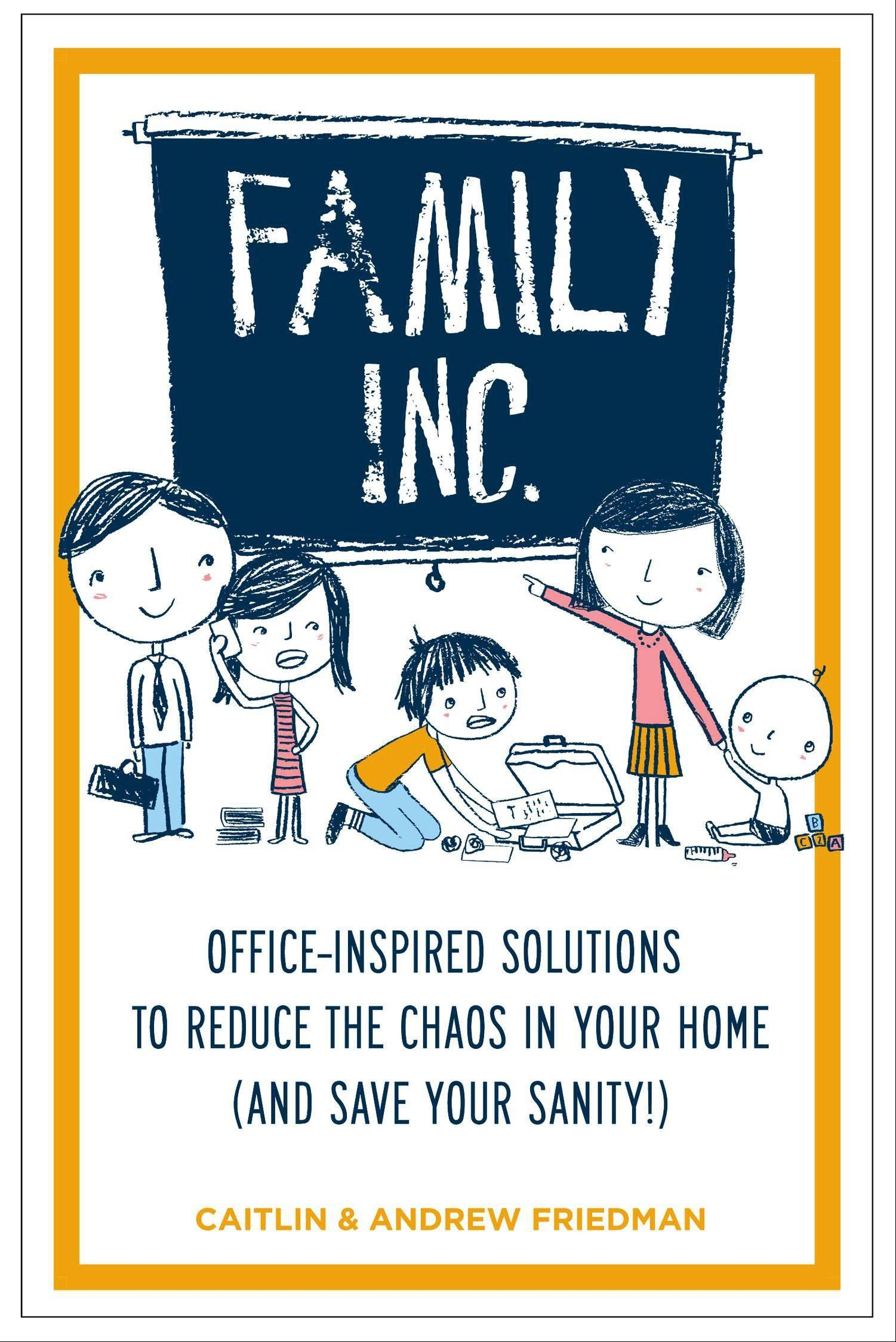"""Family Inc.: Office-Inspired Solutions to Reduce the Chaos in Your Home (and Save Your Sanity)"" by Caitlin and Andrew Friedman"
