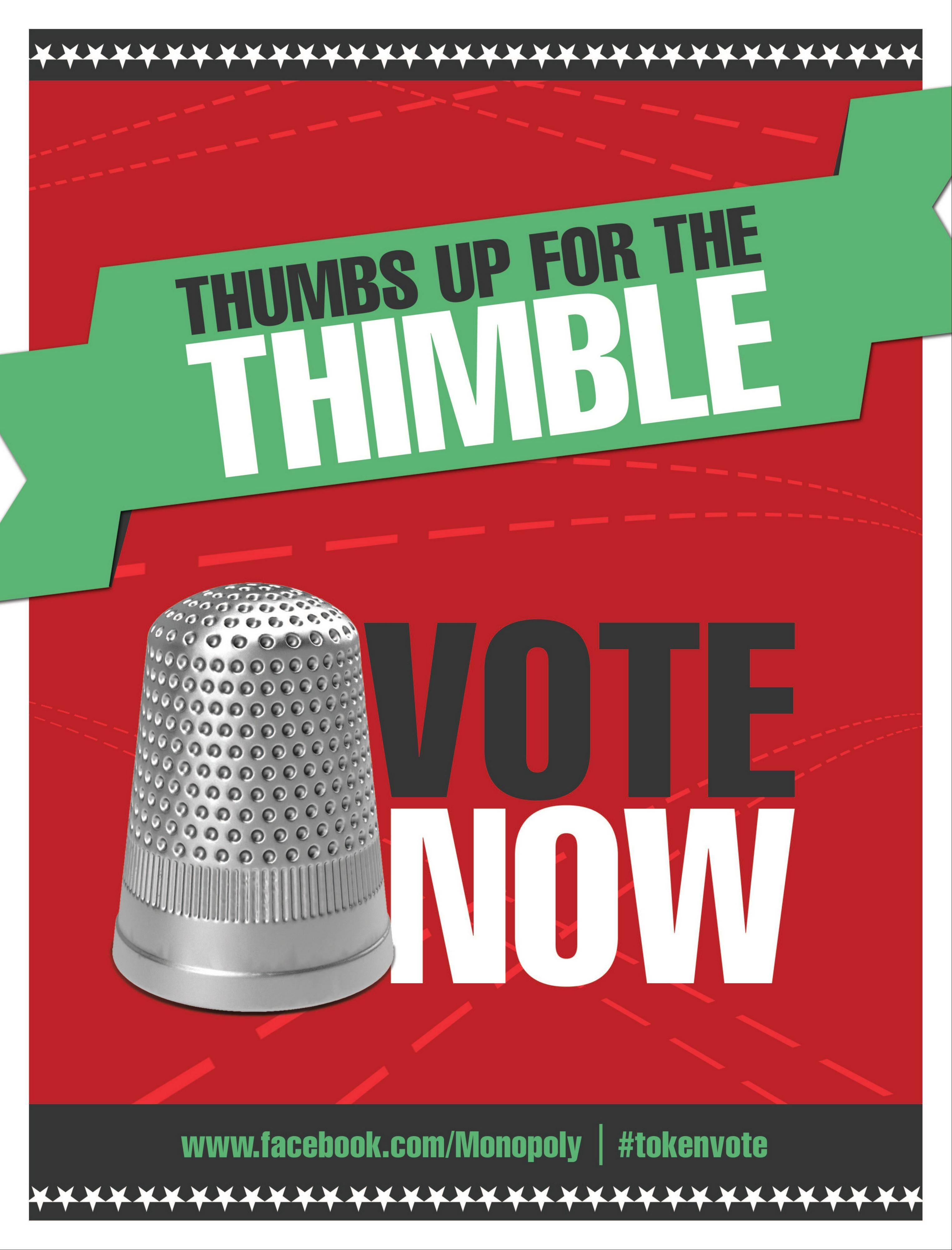 "This image provided by Hasbro shows a poster encouraging people to vote for the thimble gamepiece. Makers of the classic game Monopoly want players to ""take a chance"" on a new token. In an effort to jazz up the board game, which debuted around 1935, Hasbro announced Wednesday it is holding a Facebook contest to eliminate one of the eight classic tokens and introduce a new one that will be decided on by a Facebook vote."