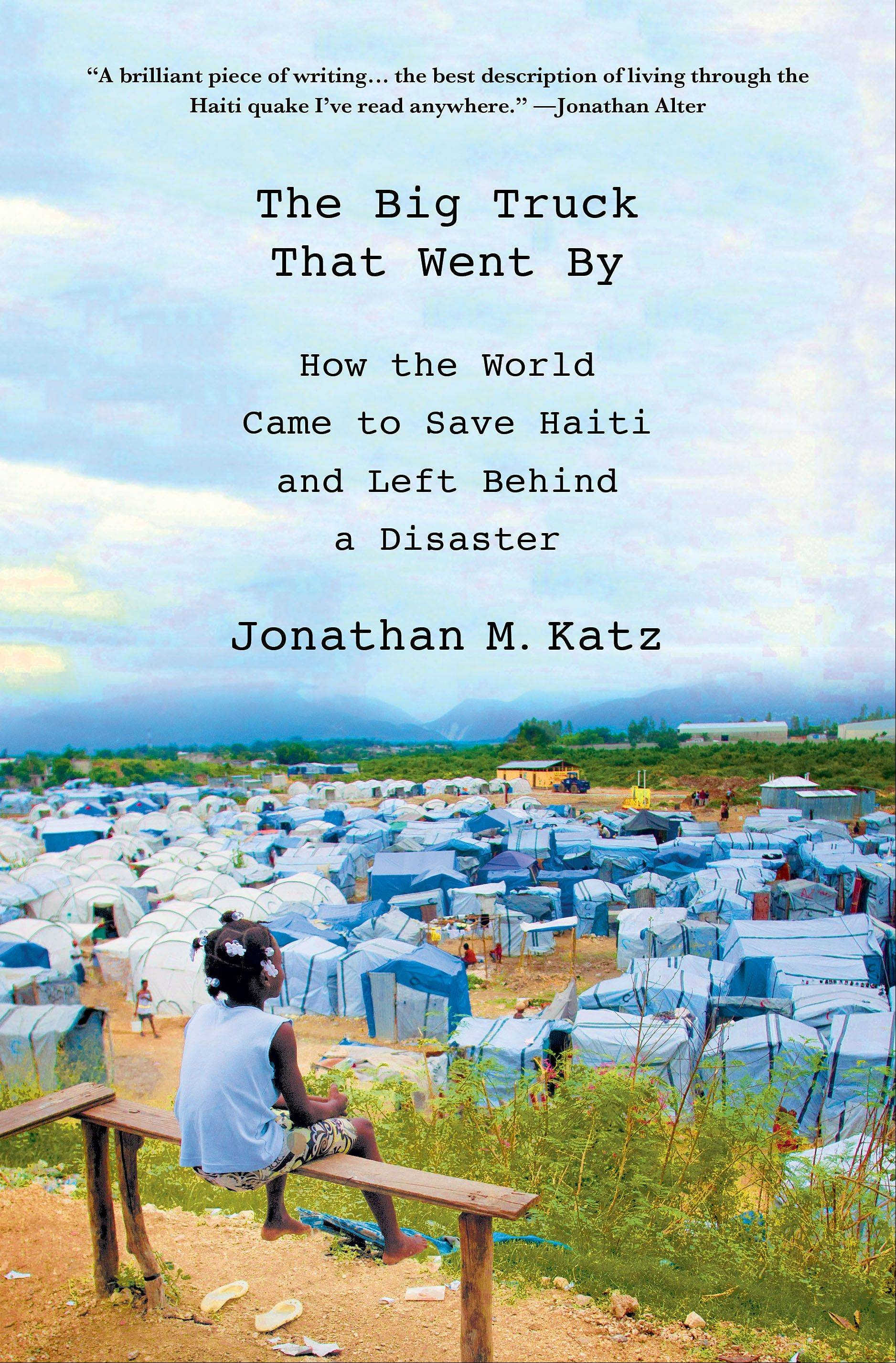 """The Big Truck That Went By: How the World Came to Save Haiti and Left Behind a Disaster"" by Jonathan M. Katz"