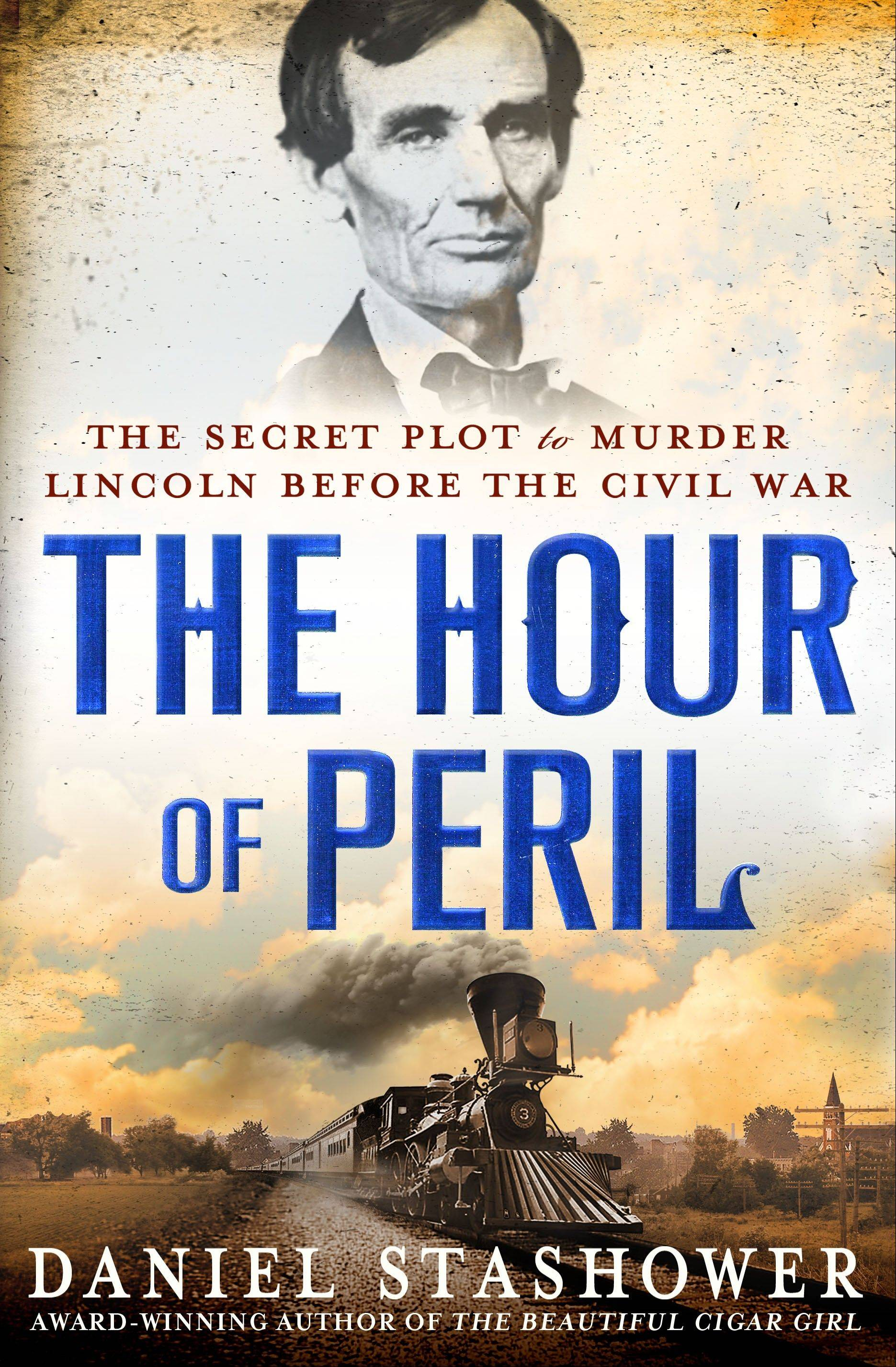 """The Hour of Peril: The Secret Plot to Murder Lincoln Before the Civil War"" by Daniel Stashower"