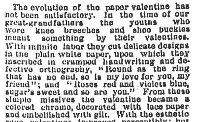 "Many stories from this period focus on how to avoid ""vulgarity"" and bad taste on Valentine's Day. One story in particular, ""Softest of Saints: How to Celebrate St. Valentine's Day in Proper Style"" (2/14/1889) laments the state of paper valentines:"
