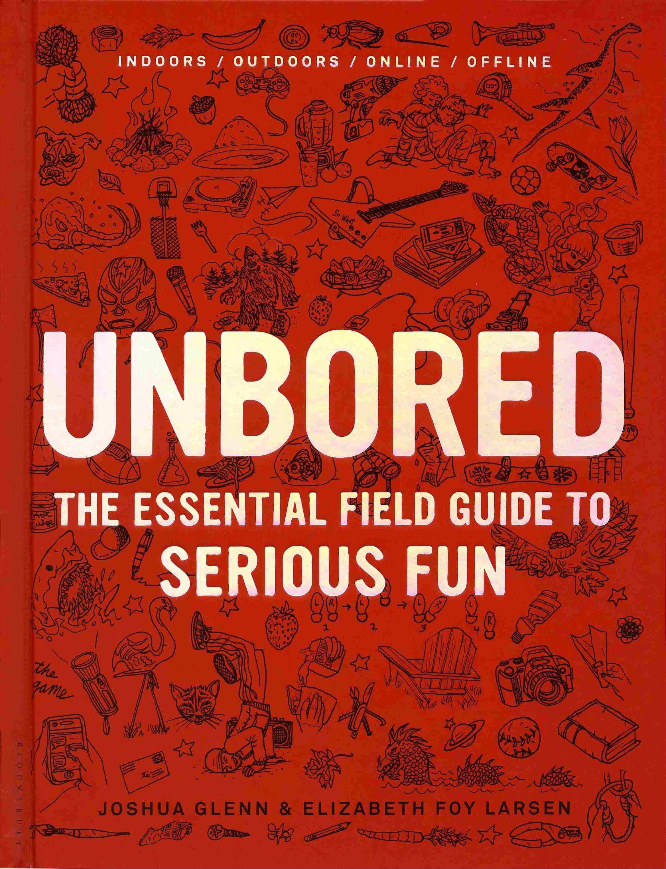 """Unbored: The Essential Field Guide to Serious Fun"" by Joshua Glenn & Elizabeth Foy Larsen (Bloomsbury 2012), $25, 352 pages."