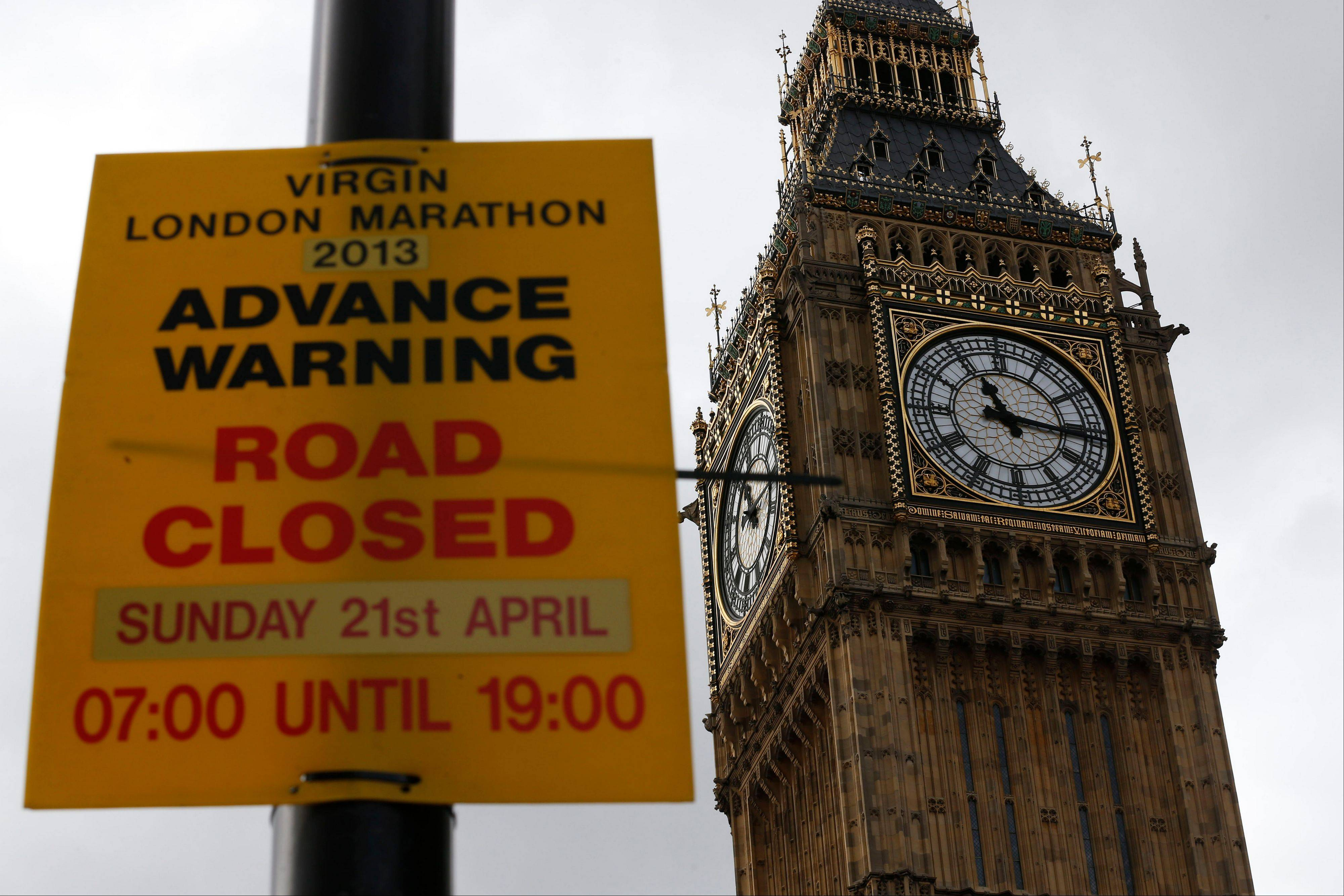 Back dropped by Big Ben, a warning sign for road closures at the forthcoming London Marathon is displayed along the marathon route in London, Tuesday, April 16, 2013. British police are reviewing security plans for Sunday�s London Marathon, the next major international marathon, because of the bombs that killed three people at the marathon in Boston Monday.