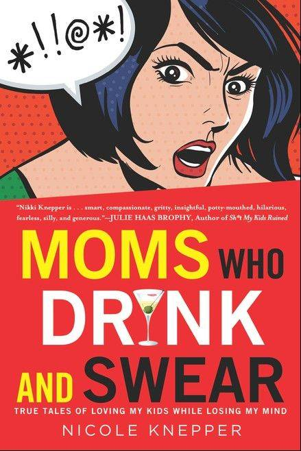 """Moms Who Drink and Swear: True Tales of Loving My Kids While Losing My Mind"" by Nicole Knepper"