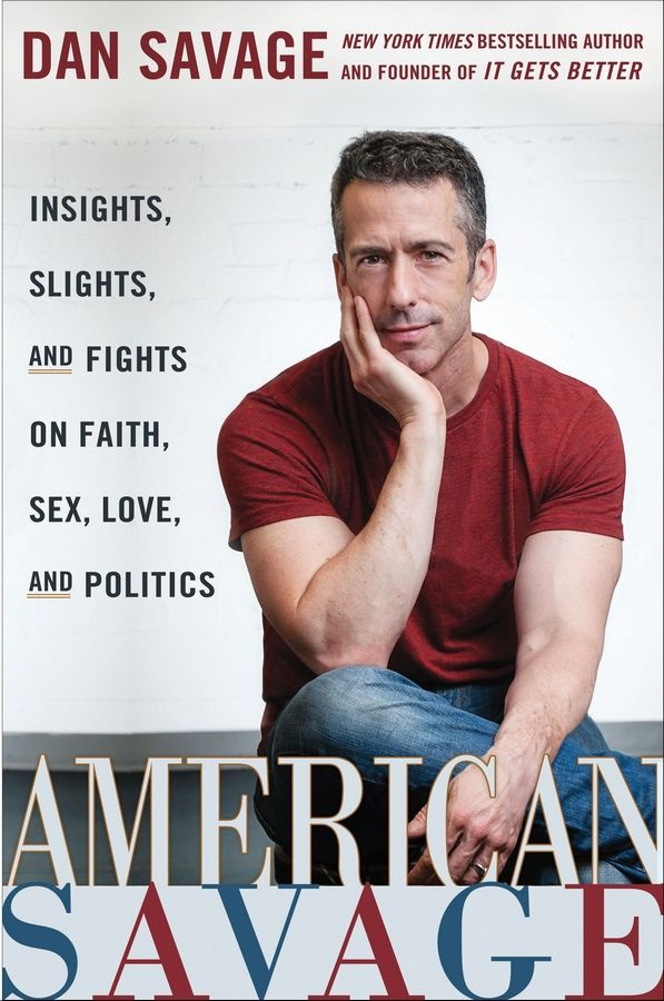 """American Savage: Insights, Slights, and Fights on Faith, Sex, Love, and Politics"" by Dan Savage"