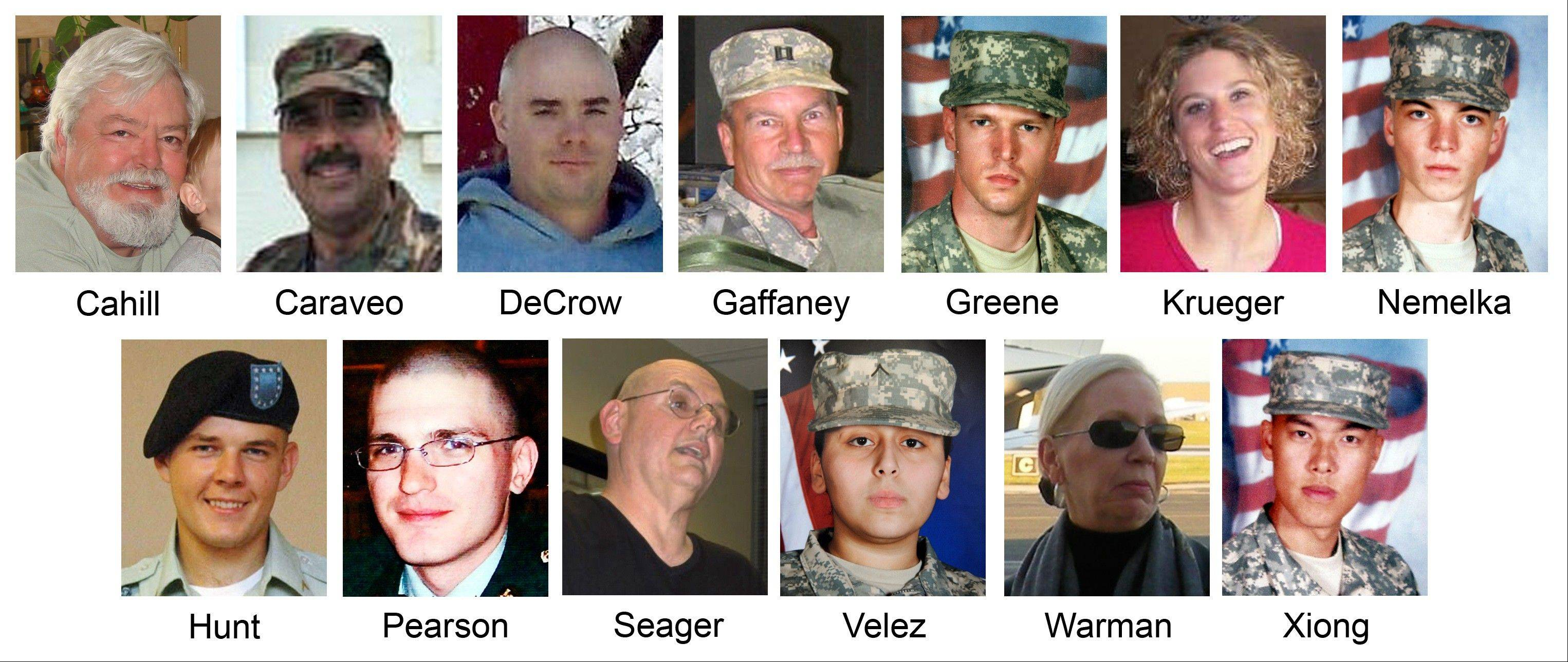 The victims killed during the 2009 shooting rampage at Fort Hood, Texas. From top left, Michael Grant Cahill, 62, of Cameron, Texas; Maj. Libardo Eduardo Caraveo, 52, of Woodbridge, Va.; Staff Sgt. Justin M. DeCrow, 32, of Evans, Ga.; Capt. John Gaffaney, 56, of San Diego, Calif.; Spc. Frederick Greene, 29, of Mountain City, Tenn.; Spc. Jason Dean Hunt, 22, of Frederick, Okla., Sgt. Amy Krueger, 29, of Kiel, Wis.; Pfc. Aaron Thomas Nemelka, 19, of West Jordan, Utah; Pfc. Michael Pearson, 22, of Bolingbrook, Ill.; Capt. Russell Seager, 51, of Racine, Wis.; Pvt. Francheska Velez, 21, of Chicago; Lt. Col. Juanita Warman, 55, of Havre de Grace, Md.; and Pfc. Kham Xiong, 23, of St. Paul, Minn. A trial for Nidal Hasan, who is charged in the shooting rampage that left 13 dead and more than 30 others wounded, starts Tuesday, Aug. 6, 2013.