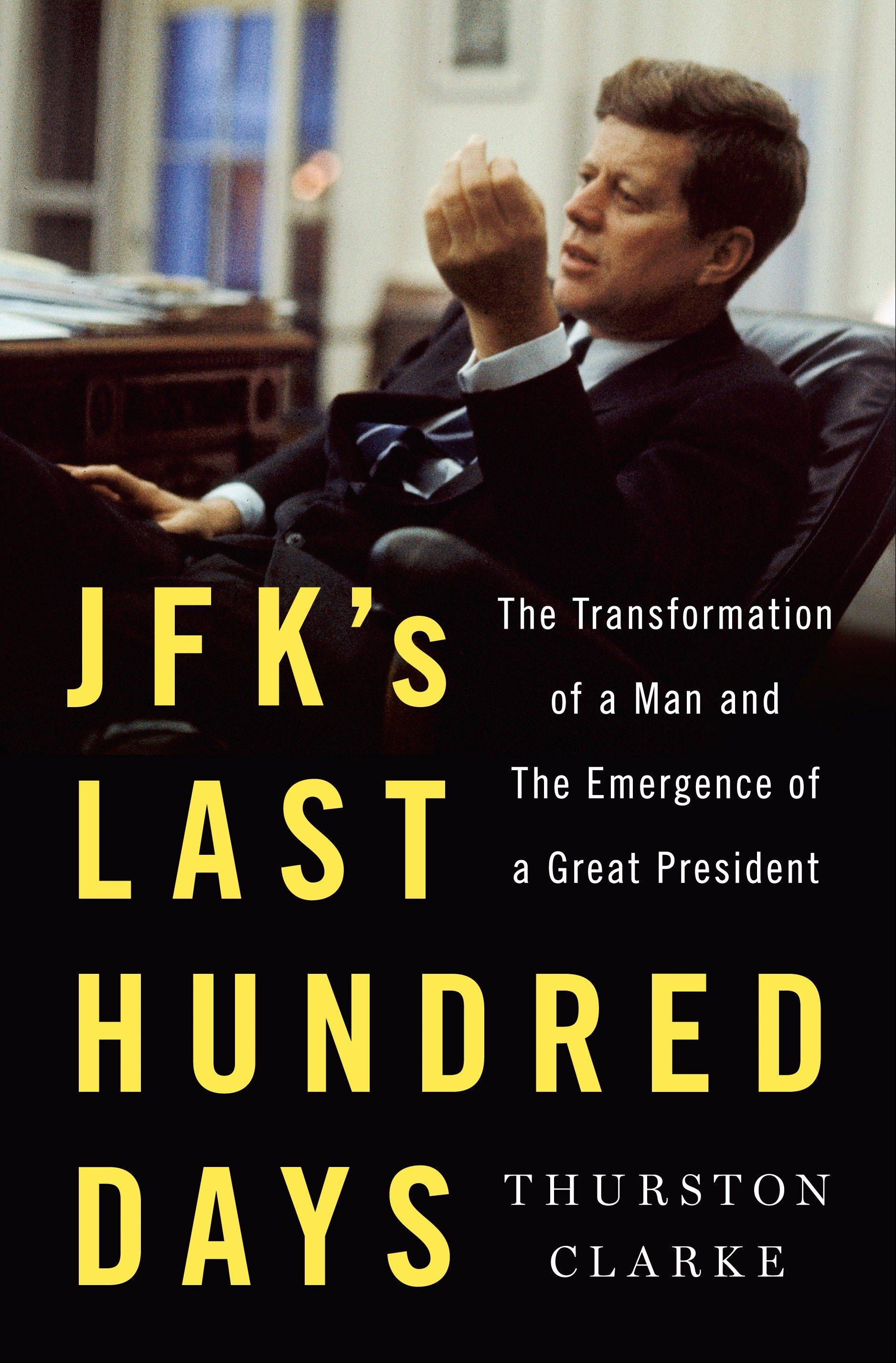 """JFK's Last Hundred Days: The Transformation of a Man and the Emergence of a Great President"" by Thurston Clarke"