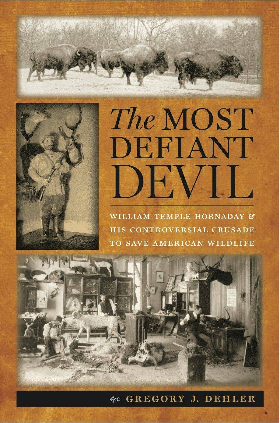 """The Most Defiant Devil: William Temple Hornaday and His Controversial Crusade to Save American Wildlife"" by Gregory J. Dehler"