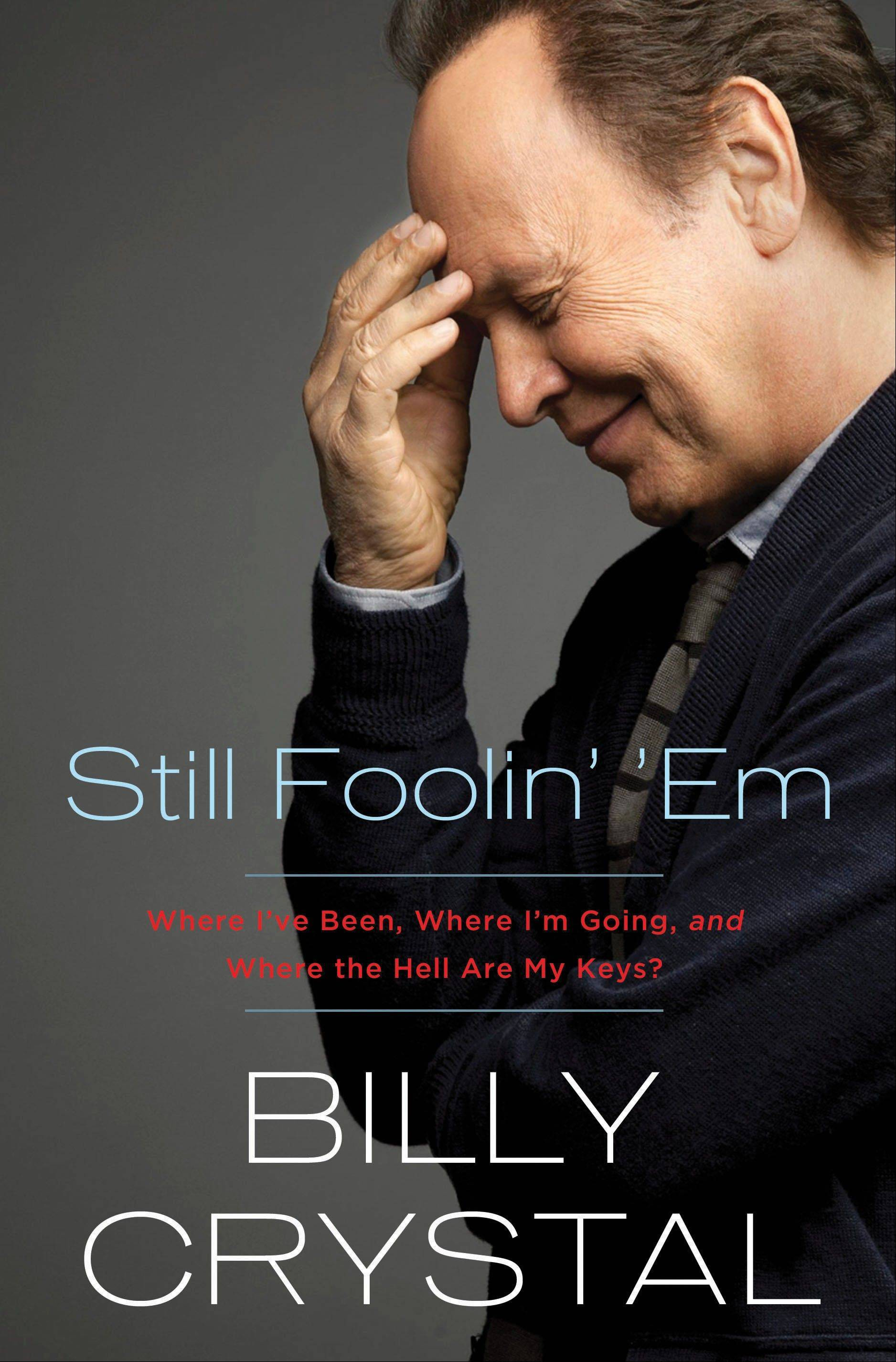 """Still Foolin' 'Em: Where I've Been, Where I'm Going, and Where the Hell Are My Keys?"" by Billy Crystal"