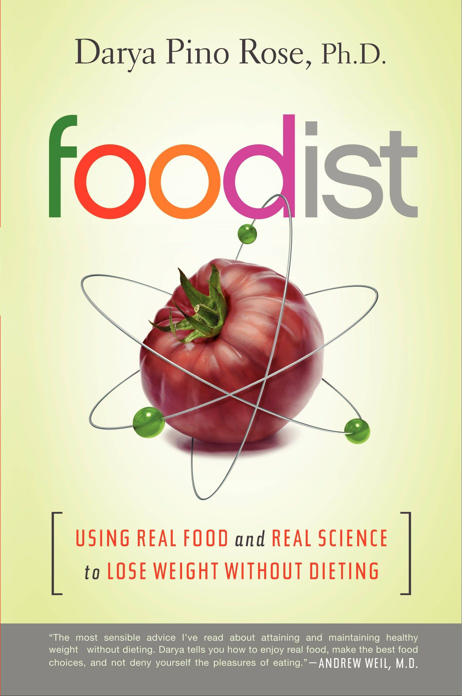 """Foodist: Using Real Food and Real science to  Lsoe Weight Without Dieting"" by Darya Pino Rose (Harper One, 2013)"