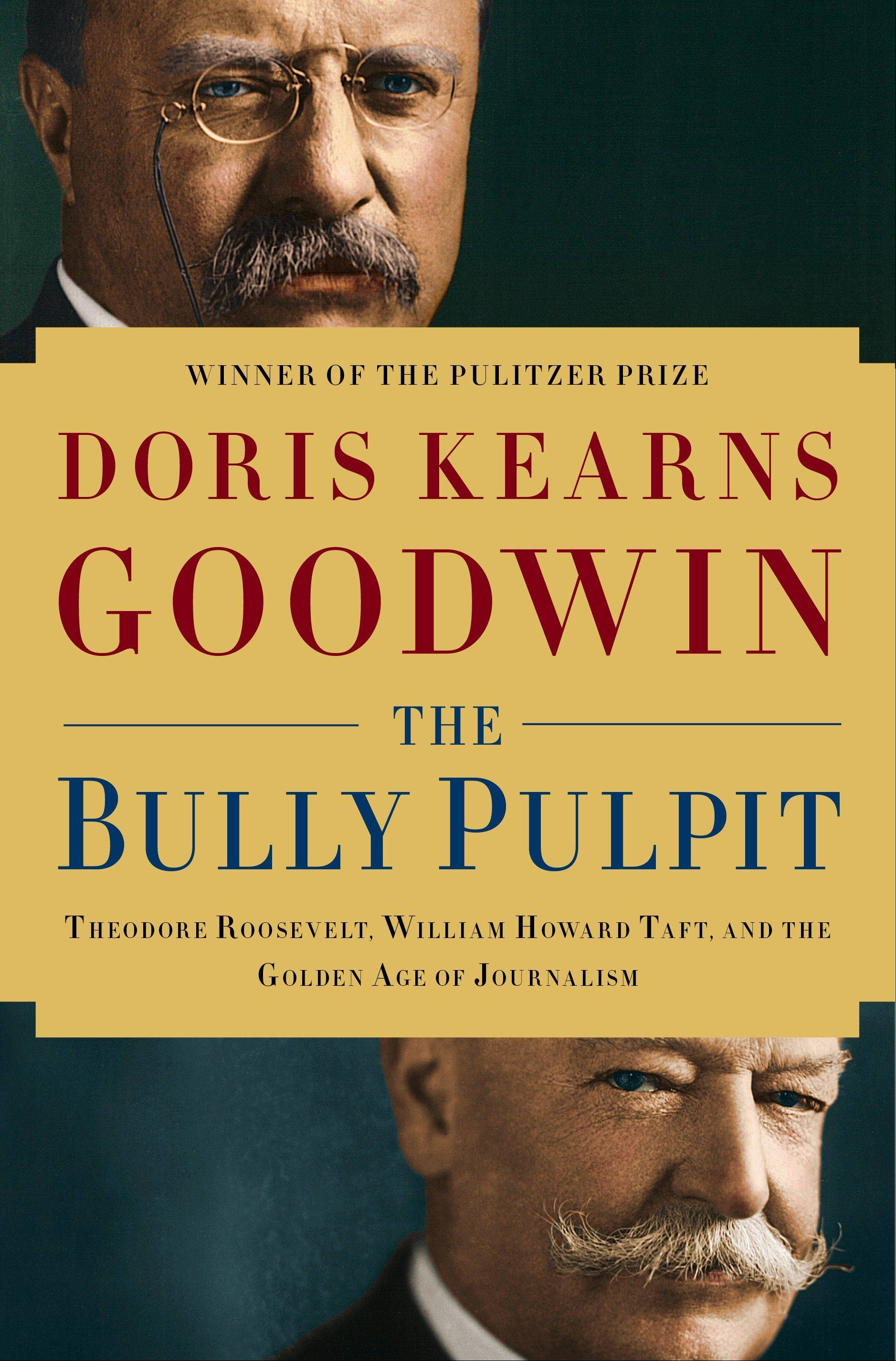 """The Bully Pulpit: Theodore Roosevelt, William Howard Taft, and the Golden Age of Journalism"" by Doris Kearns Goodwin"