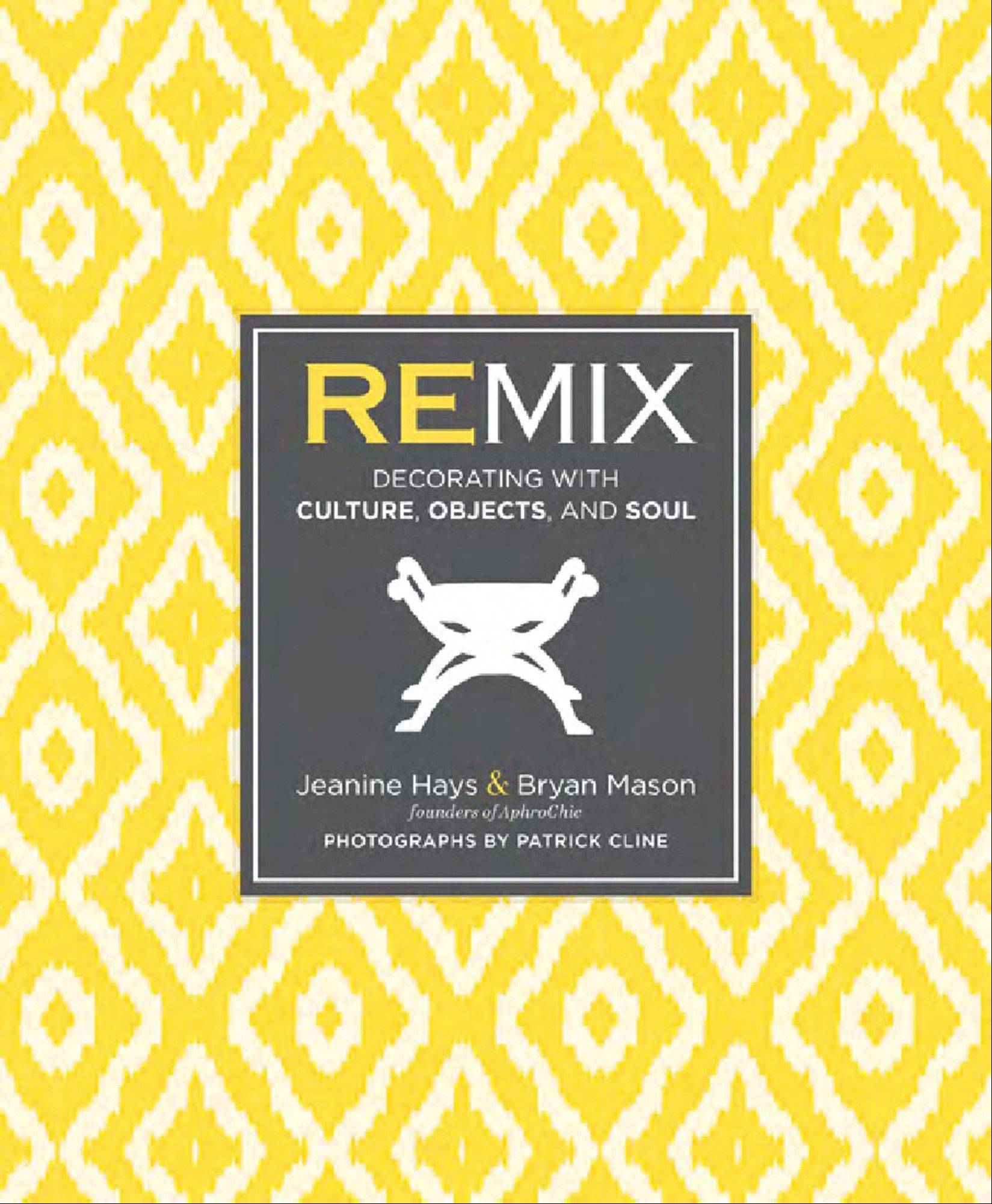 "The new book by Bryan Mason and Jeanine Hays, ""Remix: Decorating With Culture, Objects and Soul,"" features designs that reflect where people have been and where their tastes are now."