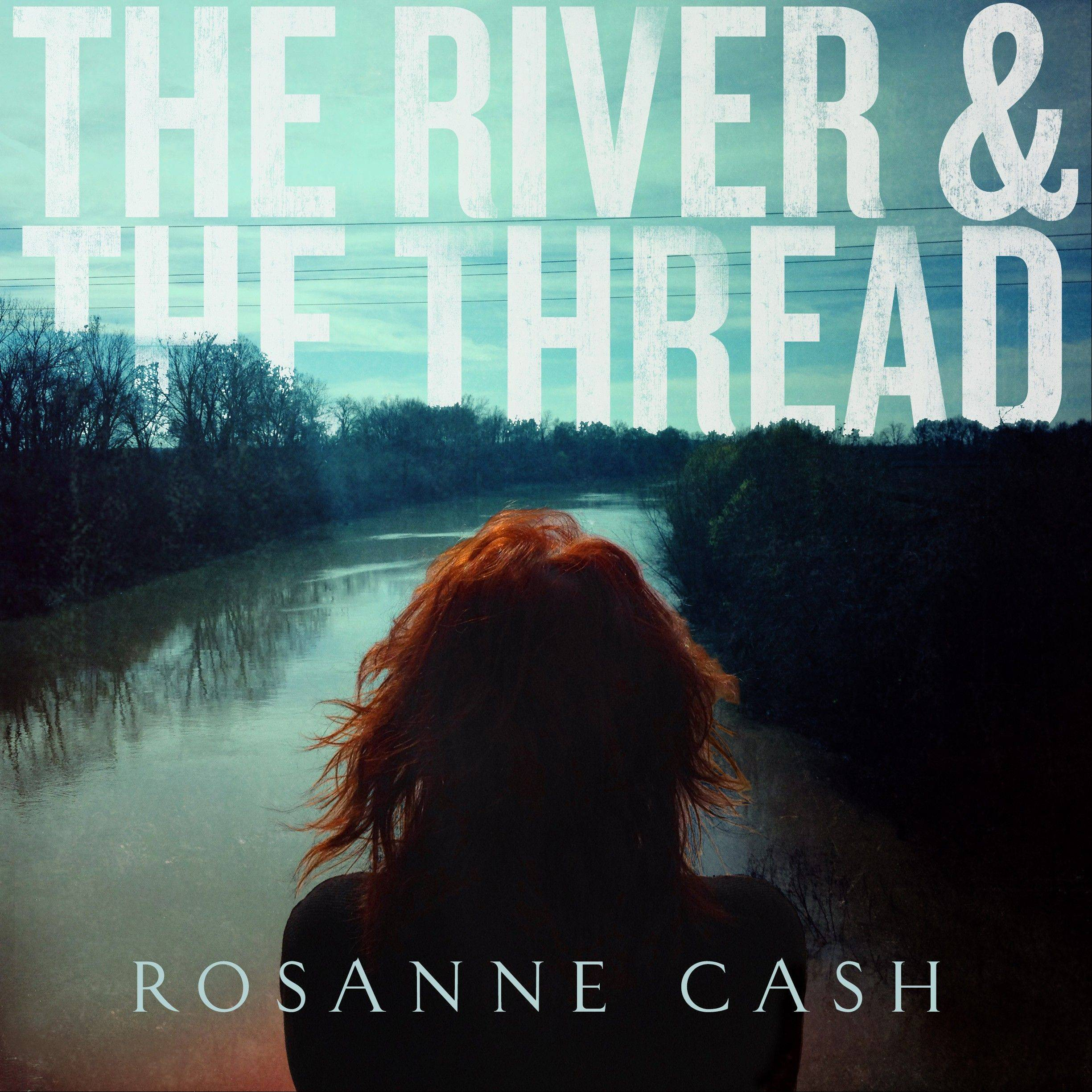 "Rosanne Cash's newest release is ""The River & The Thread."""