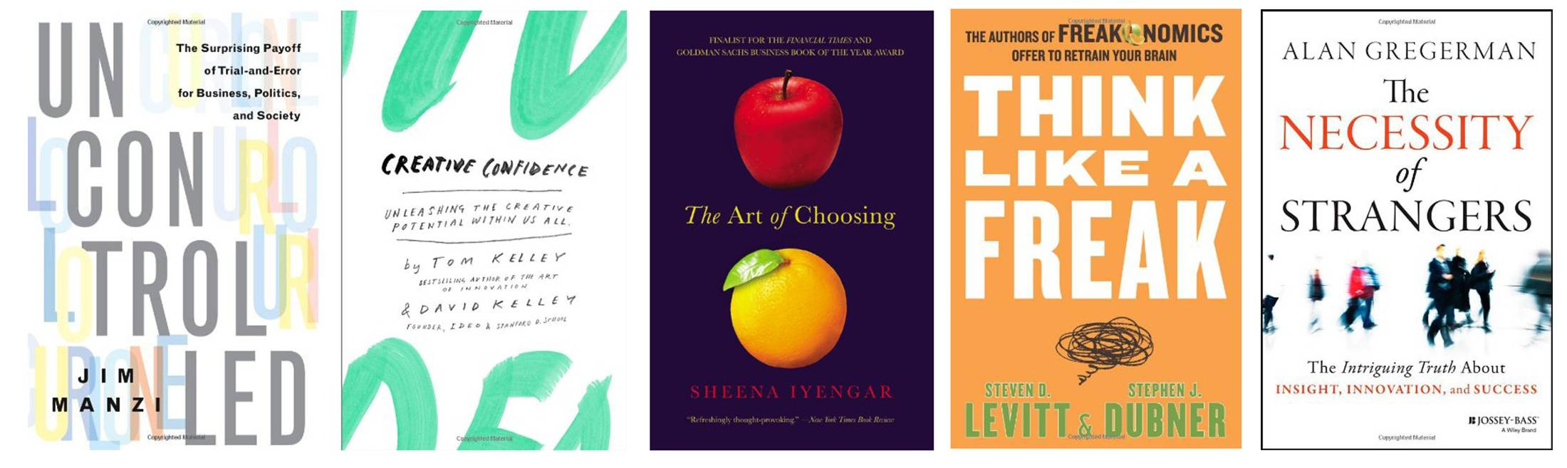 """Uncontrolled,"" by Jim Manzi; ""Creative Confidence,"" by David Kelley and Tom Kelley; ""The Art of Choosing,"" by Sheena Iyengar; ""Think Like a Freak: The Authors of Freakonomics Offer to Retrain Your Brain,"" by Steven D. Levitt and Stephen J. Dubner; and ""The Necessity of Strangers,"" by Alan Gregerman."
