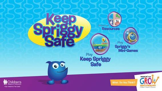 Keep Spriggy Safe Cost: Free Ages: 4 and up Spriggy bounces around through different safety scenarios. By answering safety questions correctly, your child will collect coins and see Spriggy bounce even higher. This app helps prevent slips and falls, burn injuries, accidental poisoning, drowning, and more.
