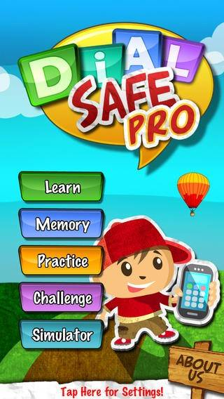 DialSafe ProCost: FreeAges: 6 to 8With animated audio lessons, and a realistic phone simulator, your child will learn phone basics, 911 usage, and how to deal with strangers. You can even customize the app by adding important phone numbers and recorded messages.
