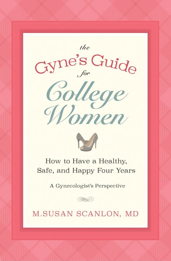"""The Gyne's Guide for College Women: How to Have a Healthy, Safe and Happy Four Years"" by M. Susan Scanlon, MD."