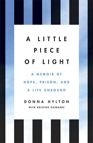 """A Little Piece of Light: A Memoir of Hope, Prison, and a Life Unbound"" by Donna Hylton and Kristine Gasbarre"