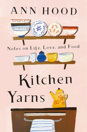 """Kitchen Yarns: Notes on Life, Love, and Food"""